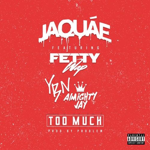 Too Much (feat. Fetty Wap & YBN Almighty Jay) by Jaquae
