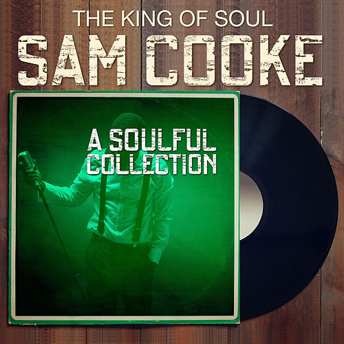 The King of Soul SAM COOKE - A Soulful Collection by Sam Cooke