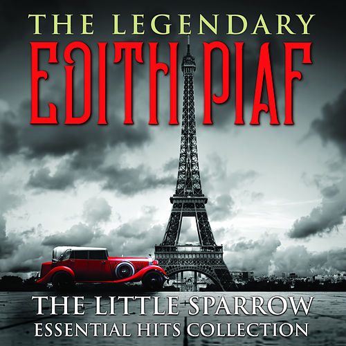 THE LEGENDARY EDITH PIAF - The Little Sparrow Essential Hits Collection by Edith Piaf