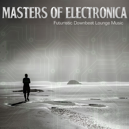 Masters of Electronica - Futuristic Downbeat Lounge Music von Various Artists