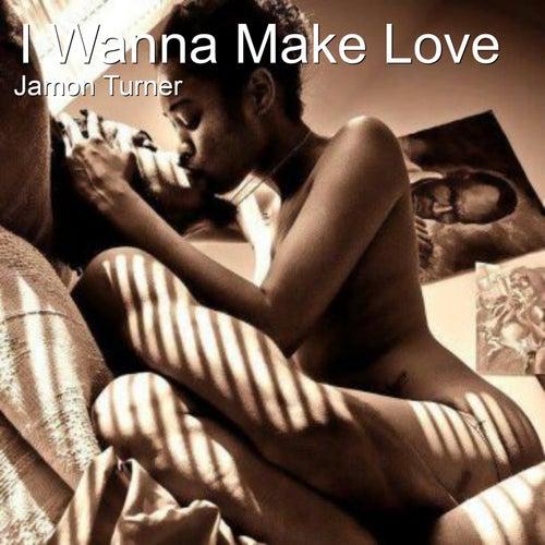 I Wanna Make Love by Jamon Turner