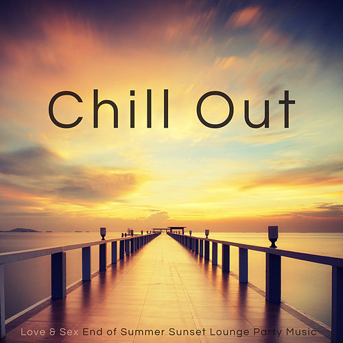 Chill Out – Love & Sex End of Summer Sunset Lounge Party Music von Chill Out