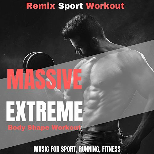 Massive Extreme Body Shape Workout (Music for Sport, Running, Fitness) by Remix Sport Workout