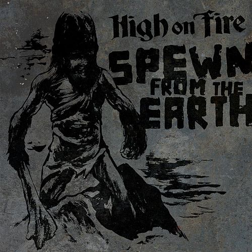 Spewn From The Earth de High On Fire