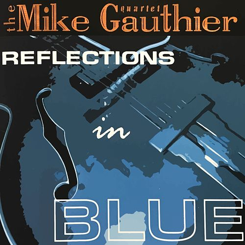 Reflections in Blue by Mike Gauthier Quartet