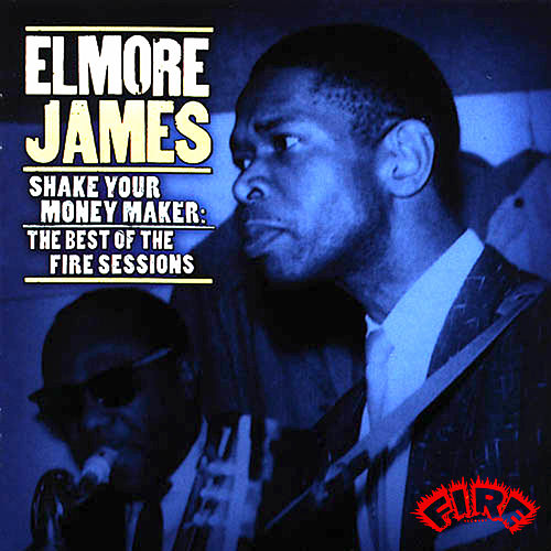 Shake Your Money Maker: The Best of the Fire Sessions by Elmore James