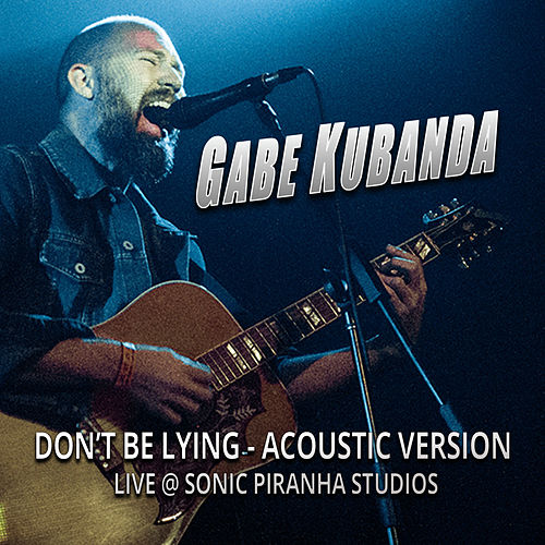 Don't Be Lying (Live at Sonic Piranha Studios) [Acoustic Version] by Gabe Kubanda