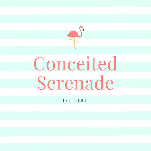 Conceited Serenade by Jed Gehl
