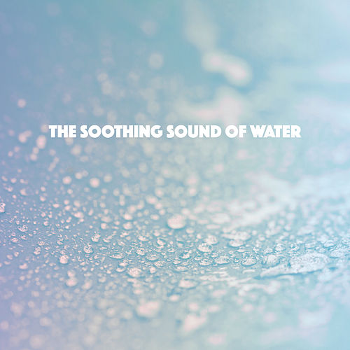 The Soothing Sound Of Water by Various Artists