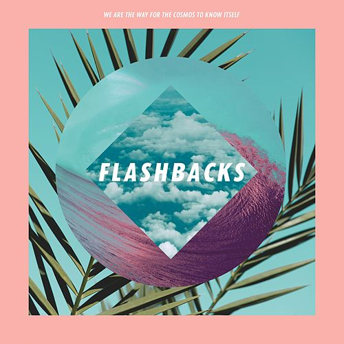 Flashbacks by We Are The Way For The Cosmos To Know Itself