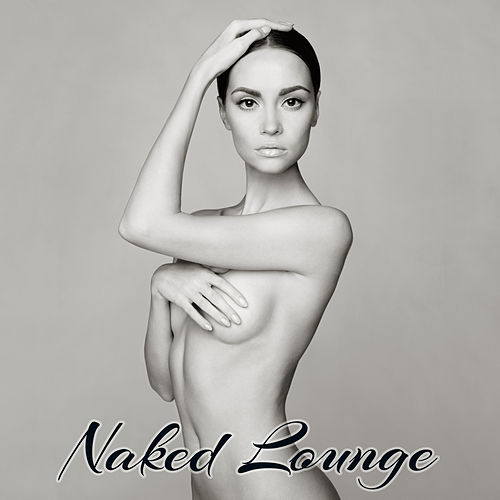 Naked Lounge – Sexy & Smooth Jazz Lounge Easy Listening Music von Lounge