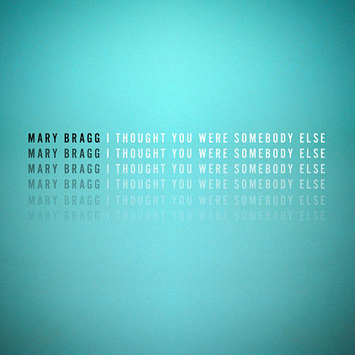 I Thought You Were Somebody Else by Mary Bragg