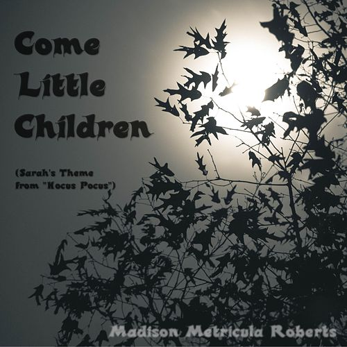 Come Little Children (Sarah's Theme from 'Hocus Pocus') by Madison Metricula Roberts