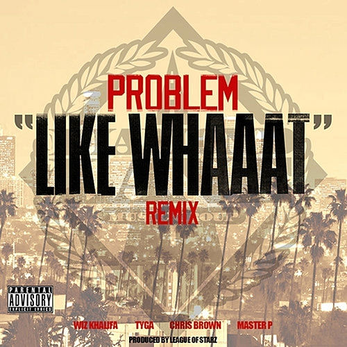 Like Whaaat (Remix) [feat. Wiz Khalifa, Tyga, Chris Brown & Master P] by Problem