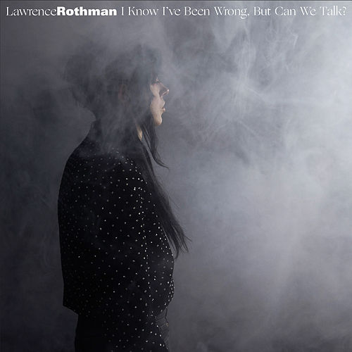 I Know I've Been Wrong, but Can We Talk? by Lawrence Rothman