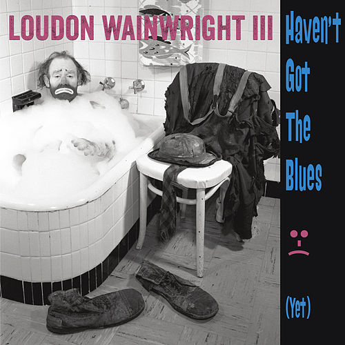 Haven't Got The Blues (Yet) von Loudon Wainwright III
