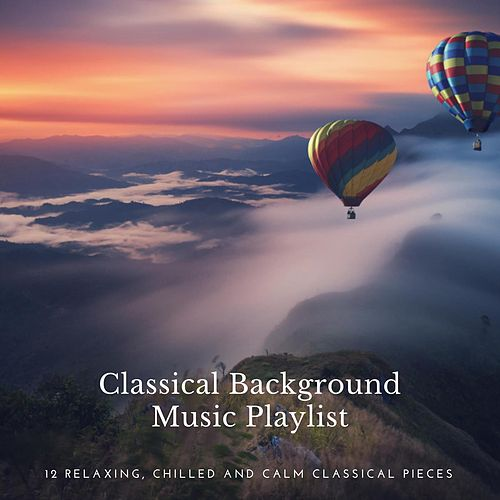 Classical Background Music Playlist: 12 Relaxing, Chilled and Calm Classical Pieces by Various Artists