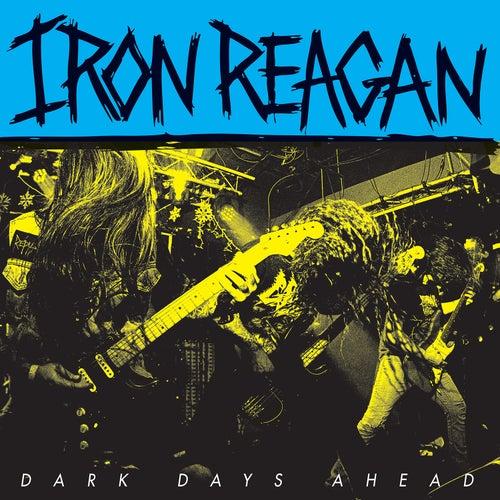 Dark Days Ahead by Iron Reagan
