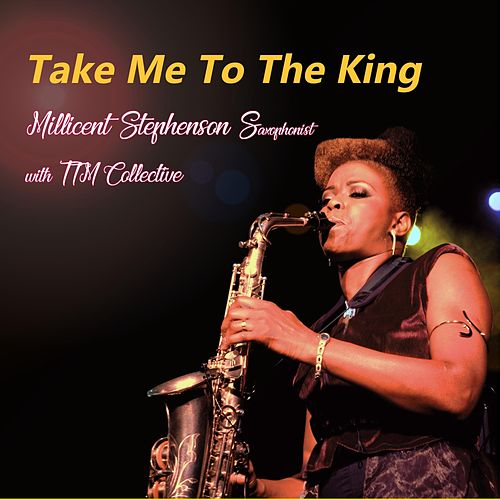 Take Me To The King (feat. TTM Collective) by Millicent Stephenson Saxophonist