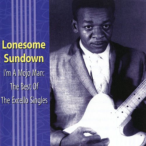 I'm A Mojo Man: The Best Of The Excello Singles by Lonesome Sundown