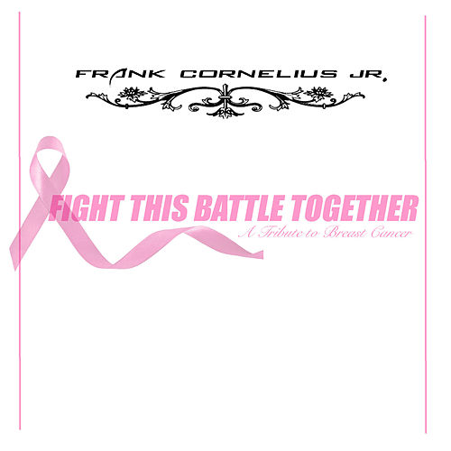 Fight This Battle Together: A Tribute to Breast Cancer by Frank Cornelius Jr.