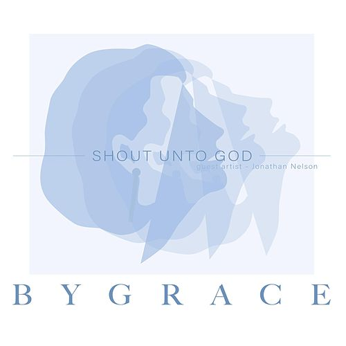 Shout Unto God by By Grace