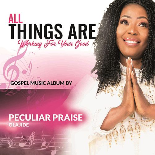 ALL Things ARE Working for Your Good by Peculiar Praise Olajide