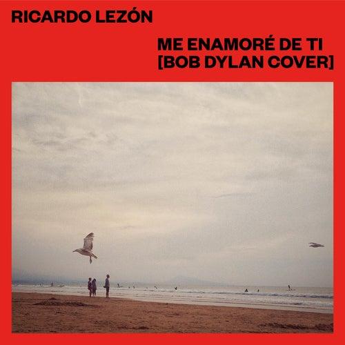 Me Enamoré de Ti (Bob Dylan Cover) by Ricardo Lezón