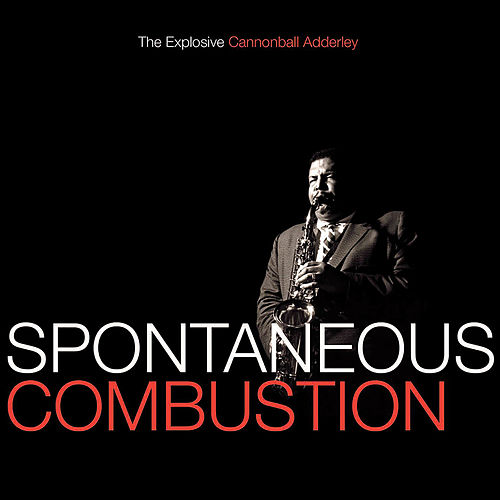 Spontaneous Combustion: The Explosive Cannonball Adderley by Cannonball Adderley