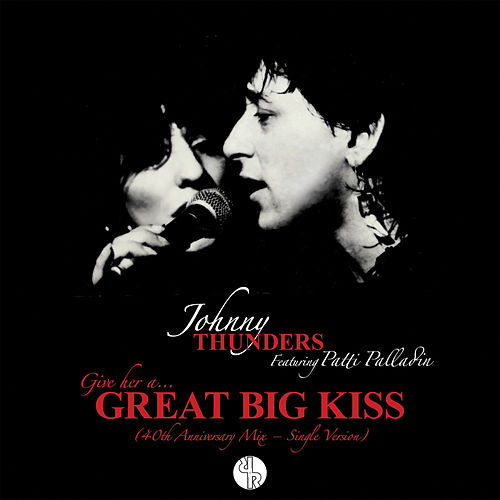 (Give Her A) Great Big Kiss (40th Anniversary Mix – Single Version) by Johnny Thunders