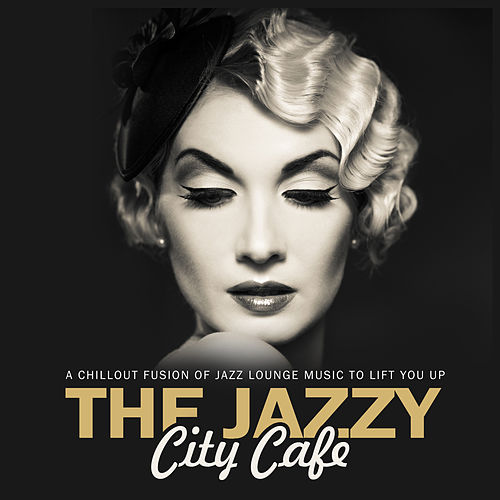 The Jazzy City Cafe A Chillout Fusion Of Jazz Lounge Music To Lift You Up! de Various Artists