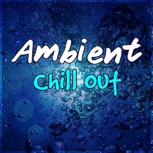 Ambient Chill Out – Chillout Lounge, Deep Chill, Sensual Chill Lounge, Relaxing Chill von Various Artists