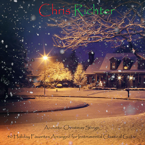 Acoustic Christmas Songs: 40 Holiday Favorites Arranged for Instrumental Classical Guitar by Chris Richter