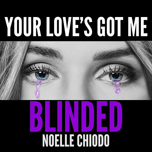 Your Love's Got Me Blinded by Noelle Chiodo