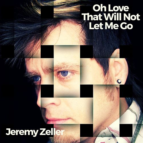 Oh Love That Will Not Let Me Go by Jeremy Zeller