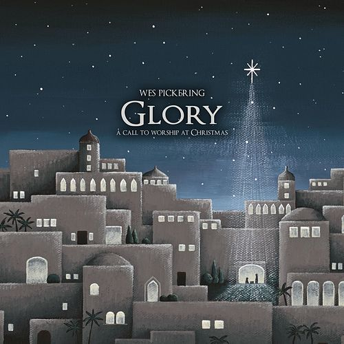 Glory: A Call to Worship at Christmas by Wes Pickering