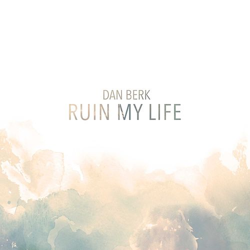 Ruin My Life by Dan Berk