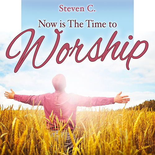 Now Is the Time to Worship by Steven C