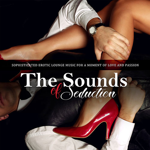 The Sounds of Seduction Sophisticated Erotic Lounge Music For A Moment Of Love And Passion von Various Artists