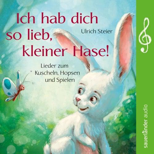 Ich hab dich so lieb, kleiner Hase! Lieder zum Kuscheln, Hopsen und Spielen von Ulrich Steier
