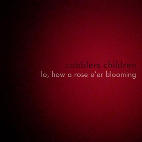 Lo, How a Rose E'er Blooming by Cobblers Children