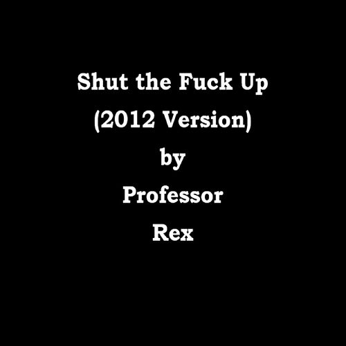 Shut the Fuck Up (2012 Version) de Professor Rex