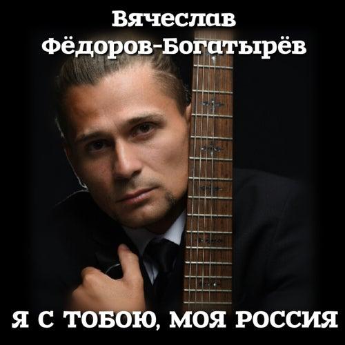 Я с тобою, моя Россия by Вячеслав Фёдоров-Богатырёв