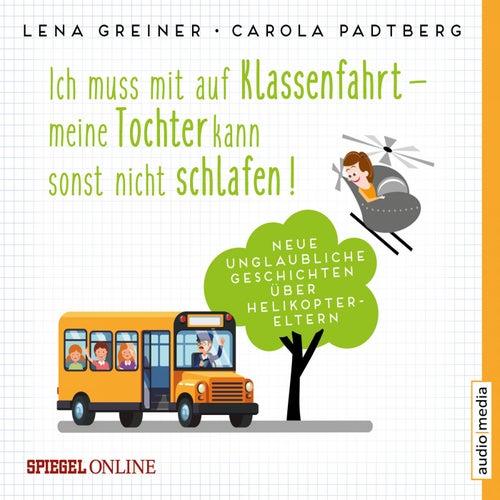 Ich muss mit auf Klassenfahrt - Meine Tochter kann sonst nicht schlafen! (Neue, unglaubliche Geschichten über Helikopter-Eltern) von Lena Greiner