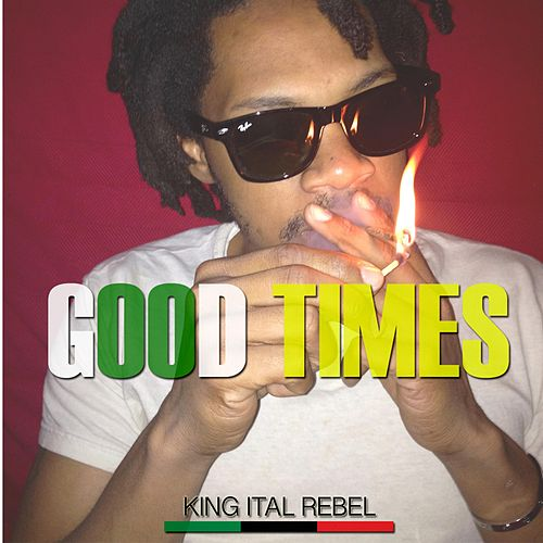 Good Times by King Ital Rebel