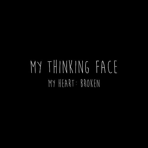 My Heart : Broken by My Thinking Face