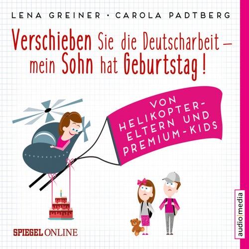 Verschieben Sie die Deutscharbeit, mein Sohn hat Geburtstag! Von Helikopter-Eltern und Premium-Kids von Lena Greiner