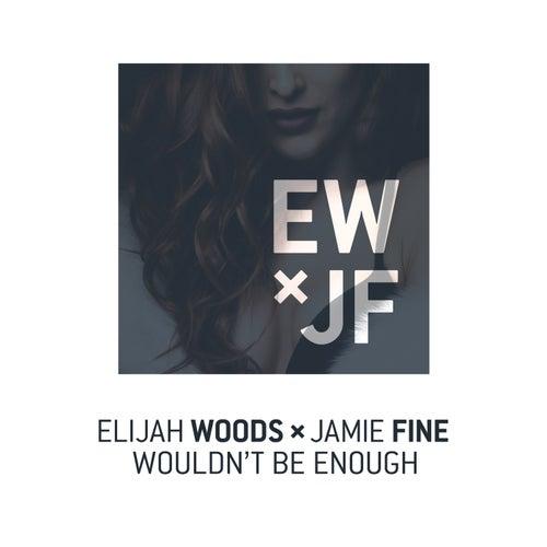 Wouldn't Be Enough von Elijah Woods x Jamie Fine