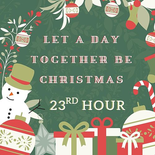 Let a Day Together Be Christmas by 23rd Hour