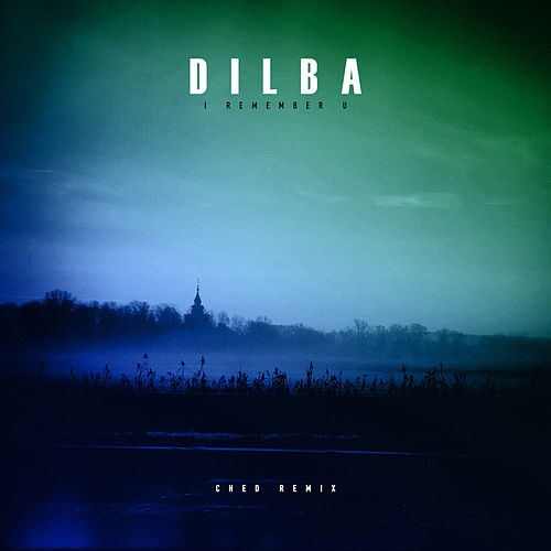 I Remember U (Ched Remix) by Dilba